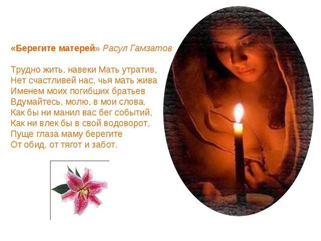 «Берегите матерей» Расул Гамзатов Трудно жить, навеки Мать утратив, Нет счаст...