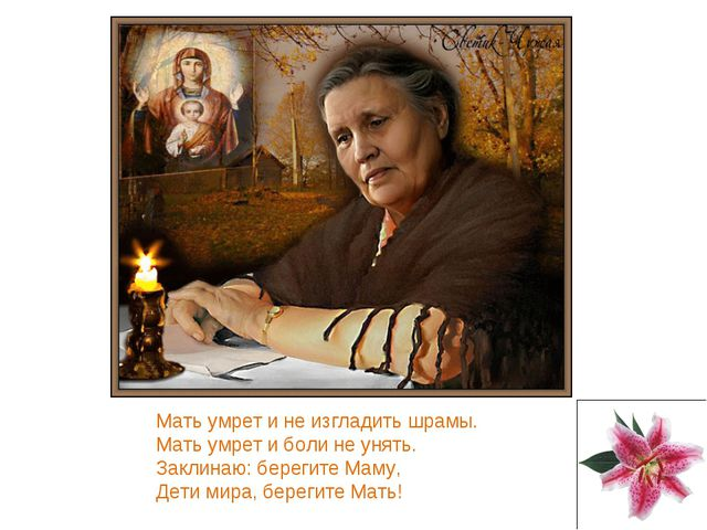Мать умрет и не изгладить шрамы. Мать умрет и боли не унять. Заклинаю: береги...