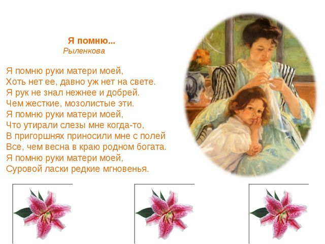 Я помню... Рыленкова Я помню руки матери моей, Хоть нет ее, давно уж нет на с...