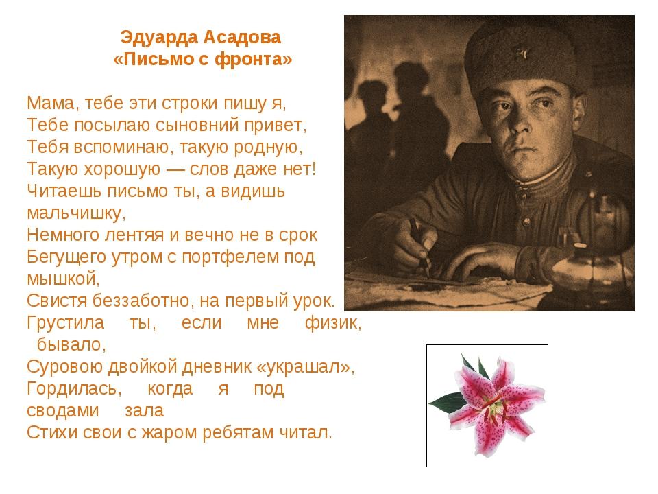 Эдуарда Асадова «Письмо с фронта» Мама, тебе эти строки пишу я, Тебе посылаю...