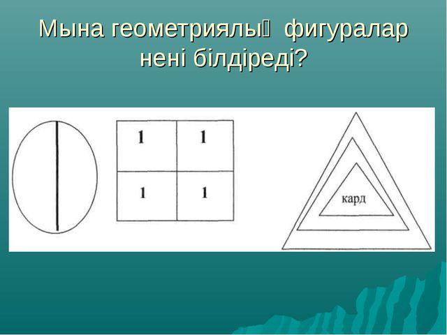 Мына геометриялық фигуралар нені білдіреді?
