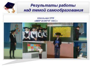 Результаты работы над темой самообразования Школьная НПК «МИР ВОКРУГ НАС»