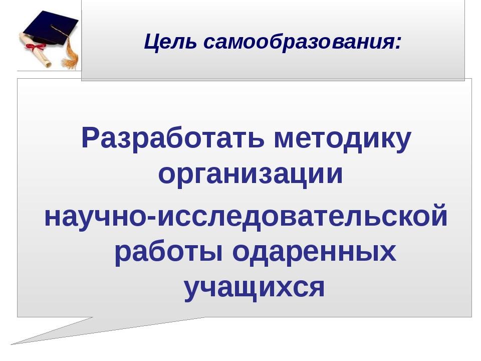 Цель самообразования:  Разработать методику организации научно-исследовател...