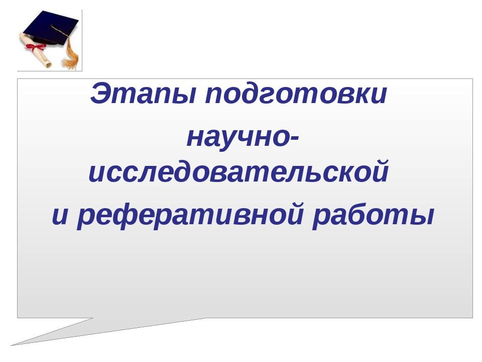 Этапы подготовки научно-исследовательской и реферативной работы
