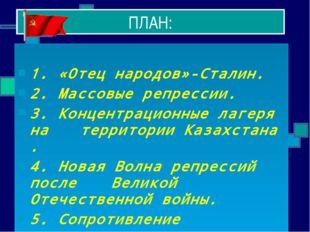 ПЛАН: 1. «Отец народов»-Сталин. 2. Массовые репрессии. 3. Концентрационные ла