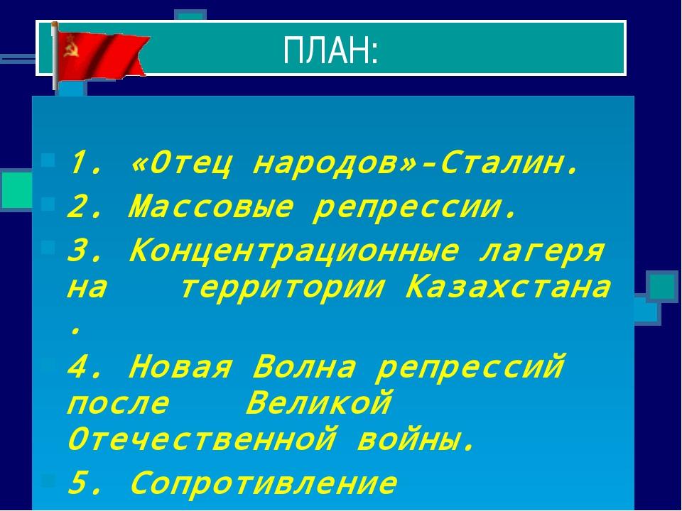 ПЛАН: 1. «Отец народов»-Сталин. 2. Массовые репрессии. 3. Концентрационные ла...
