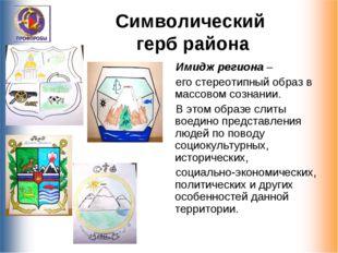 Символический герб района Имидж региона – его стереотипный образ в массовом с