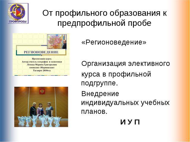 От профильного образования к предпрофильной пробе «Регионоведение» Организаци...