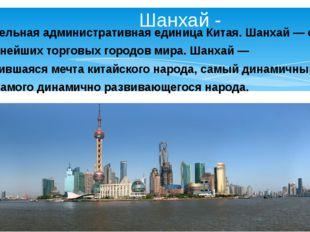 Шанхай - отдельная административная единица Китая. Шанхай — один из крупнейш