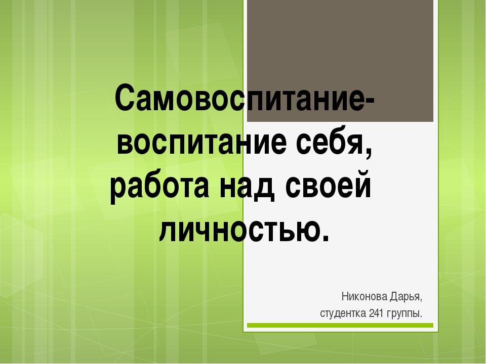 Никонова Дарья, студентка 241 группы. Самовоспитание- воспитание себя, работ...