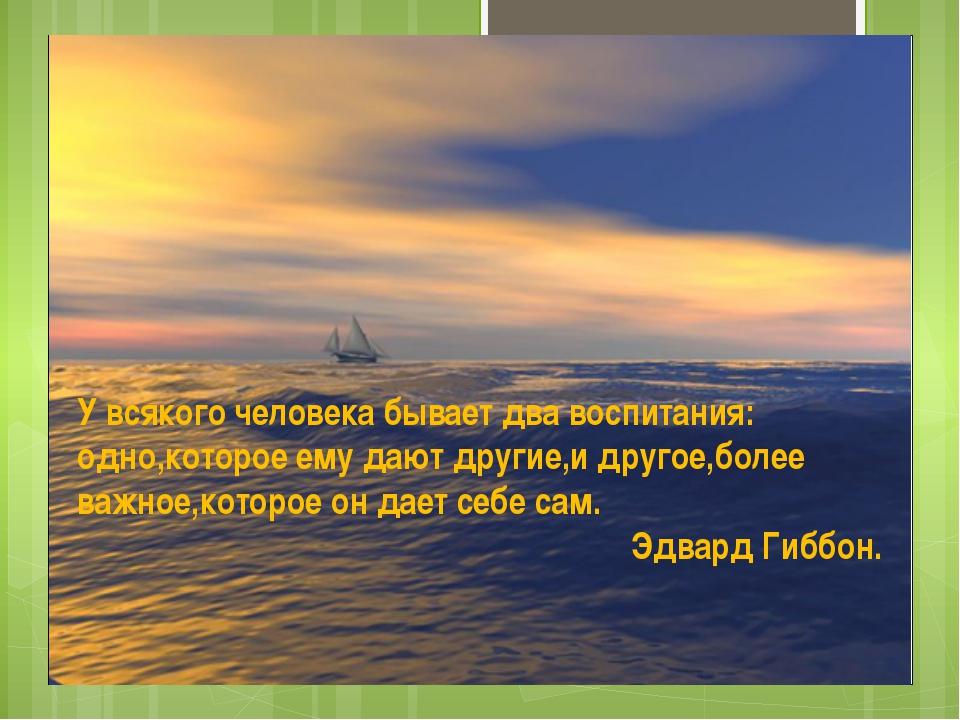 У всякого человека бывает два воспитания: одно,которое ему дают другие,и дру...