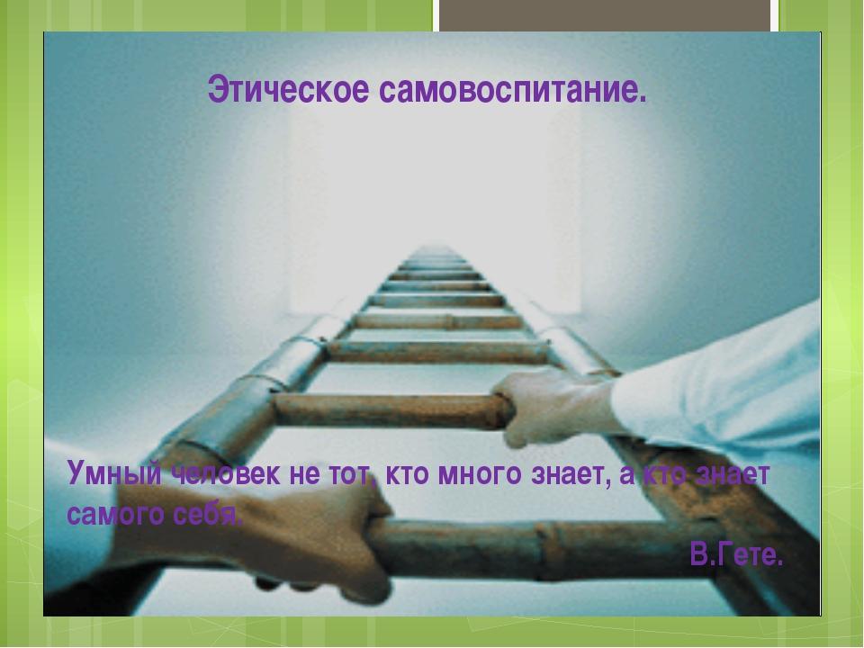 Этическое самовоспитание. Умный человек не тот, кто много знает, а кто знает...