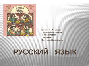 РУССКИЙ ЯЗЫК Урок в 3 «А» классе Учитель МКОУ СОШ №3 г. Михайловска Поцуренко