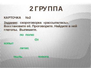 2 ГРУППА КАРТОЧКА №2 Задание: скороговорка «рассыпалась». Восстановите её. Пр