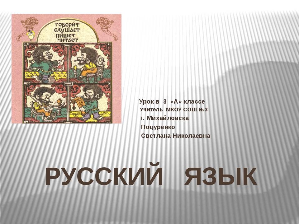 РУССКИЙ ЯЗЫК Урок в 3 «А» классе Учитель МКОУ СОШ №3 г. Михайловска Поцуренко...