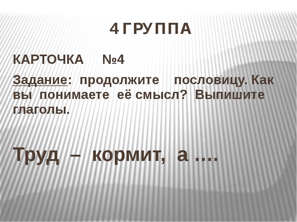 4 ГРУППА КАРТОЧКА №4 Задание: продолжите пословицу. Как вы понимаете её смысл...