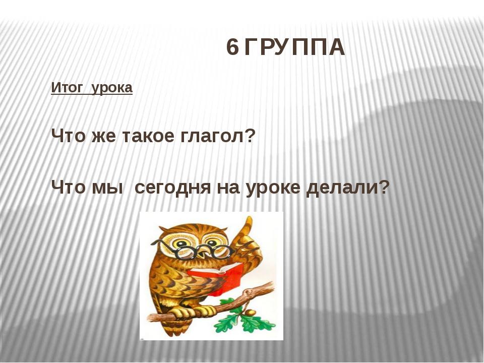 6 ГРУППА Итог урока Что же такое глагол? Что мы сегодня на уроке делали?