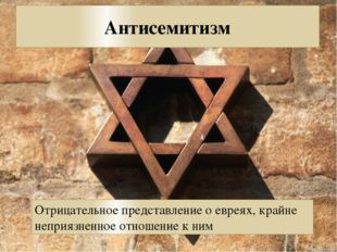 Антисемитизм Отрицательное представление о евреях, крайне неприязненное отнош