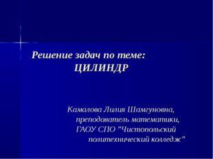 Решение задач по теме: ЦИЛИНДР Камалова Лилия Шамгуновна, преподаватель матем