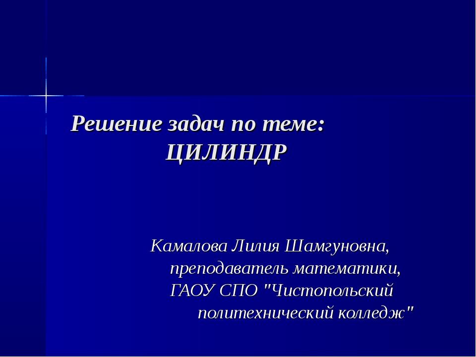 Решение задач по теме: ЦИЛИНДР Камалова Лилия Шамгуновна, преподаватель матем...
