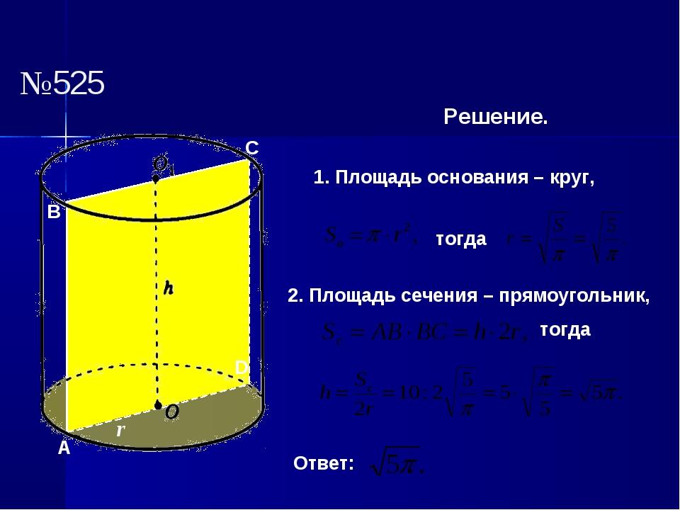 №525 Решение. 1. Площадь основания – круг, тогда 2. Площадь сечения – прямоуг...