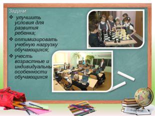 Задачи: улучшить условия для развития ребенка; оптимизировать учебную нагрузк