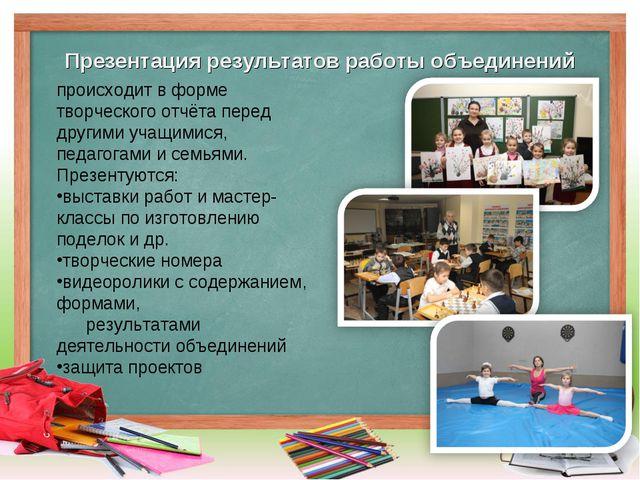 Презентация результатов работы объединений происходит в форме творческого отч...
