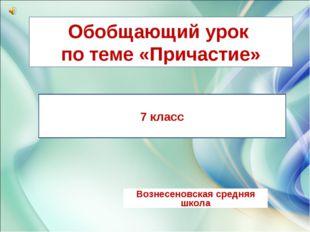 Обобщающий урок по теме «Причастие» Вознесеновская средняя школа 7 класс