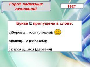Город падежных окончаний Тест Буква Е пропущена в слове: боровш…гося (силача)