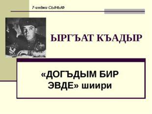 ЫРГЪАТ КЪАДЫР «ДОГЪДЫМ БИР ЭВДЕ» шиири 7-инджи СЫНЫФ
