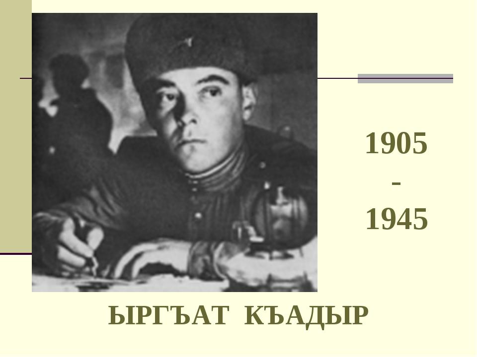 ЫРГЪАТ КЪАДЫР 1905 - 1945