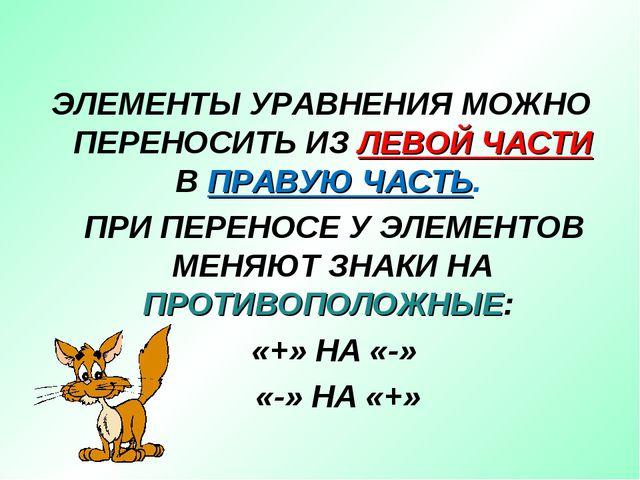 ЭЛЕМЕНТЫ УРАВНЕНИЯ МОЖНО ПЕРЕНОСИТЬ ИЗ ЛЕВОЙ ЧАСТИ В ПРАВУЮ ЧАСТЬ. ПРИ ПЕРЕН...