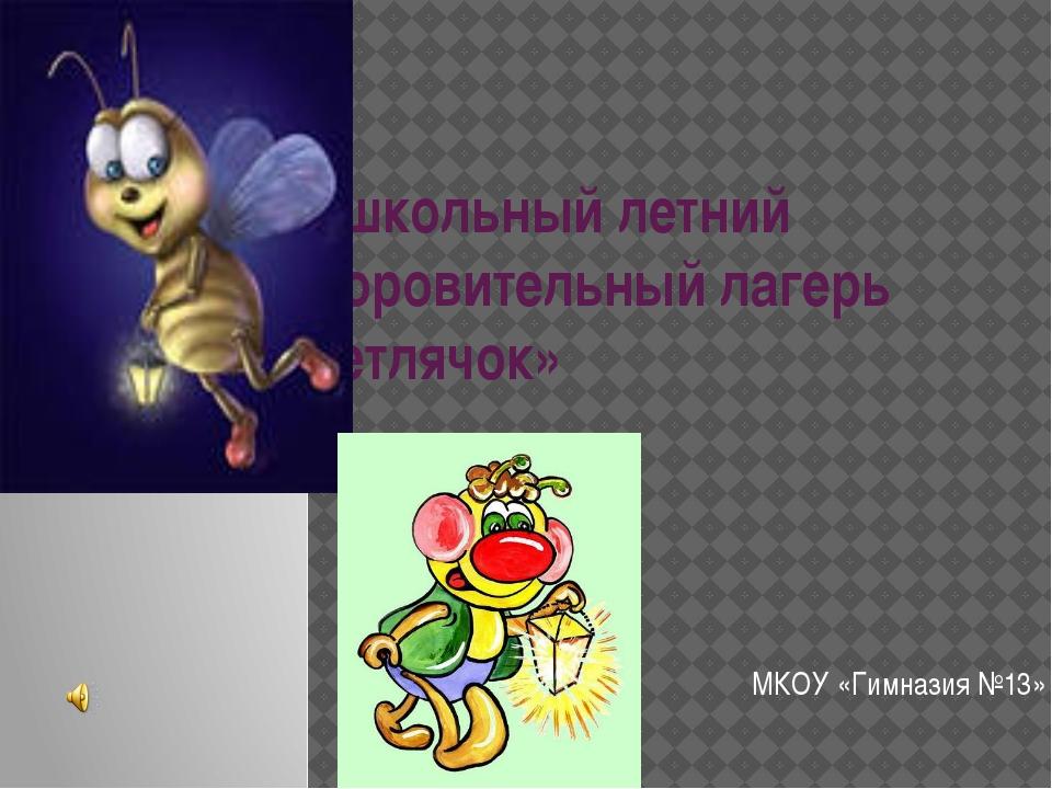 Пришкольный летний оздоровительный лагерь «Светлячок» МКОУ «Гимназия №13»