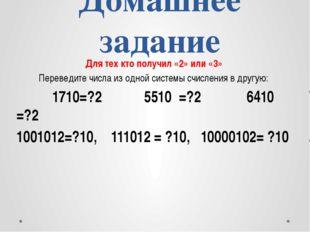 Домашнее задание Для тех кто получил «2» или «3» Переведите числа из одной си