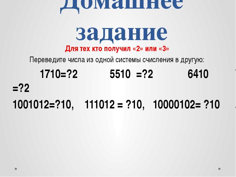 Домашнее задание Для тех кто получил «2» или «3» Переведите числа из одной си...
