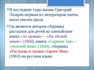 В последние годы жизни Григорий Лазарев первым из литераторов ханты начал пис
