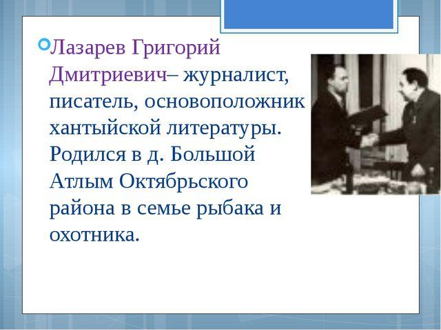 Лазарев Григорий Дмитриевич– журналист, писатель, основоположник хантыйской л...