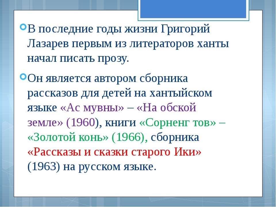 В последние годы жизни Григорий Лазарев первым из литераторов ханты начал пис...