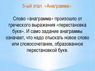 5-ый этап «Анаграмма» Слово «анаграмма» произошло от греческого выражения «пе