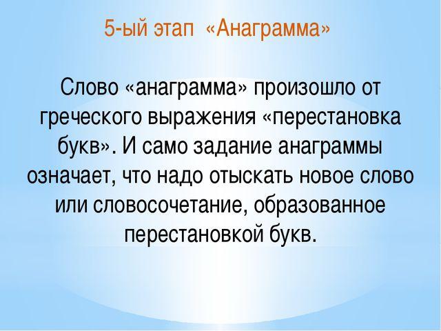 5-ый этап «Анаграмма» Слово «анаграмма» произошло от греческого выражения «пе...