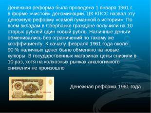 Денежная реформа была проведена 1 января 1961г. в форме «чистой» деноминации