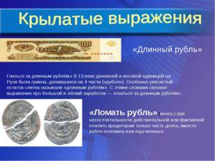 «Длинный рубль» Гнаться за длинным рублём» В 13 веке денежной и весовой едини