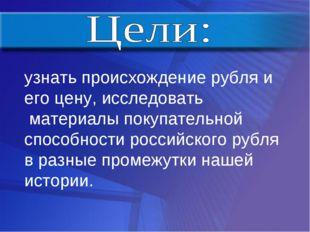 узнать происхождение рубля и его цену, исследовать материалы покупательной сп