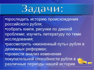 проследить историю происхождения российского рубля; собрать книги, рисунки по