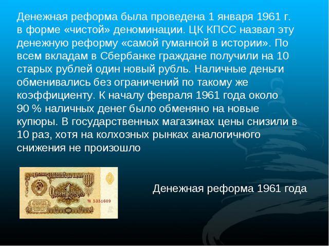 Денежная реформа была проведена 1 января 1961г. в форме «чистой» деноминации...