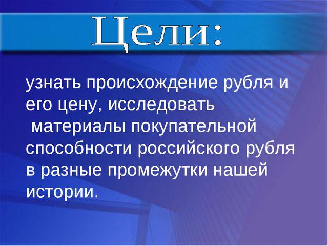 узнать происхождение рубля и его цену, исследовать материалы покупательной сп...