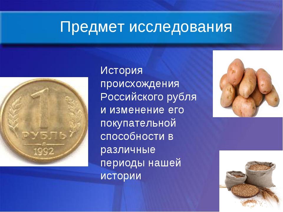Предмет исследования История происхождения Российского рубля и изменение его...
