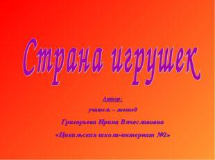 Автор: учитель – логопед Григорьева Ирина Вячеславовна «Цивильская школа-инте