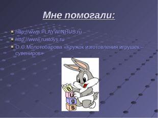 Мне помогали: http://www.PLAYWINHUS.ru http://www.rustoys.ru О.С.Молотобарова
