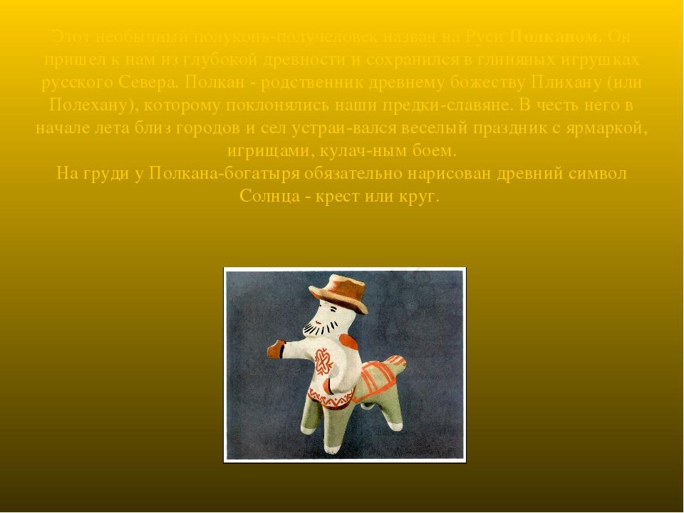 Этот необычный полуконь-получеловек назван на Руси Полканом. Он пришел к нам...